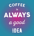 Hand drawn quote Coffee is always a good idea on vector image