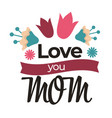 love you mom lettering isolated icon spring vector image
