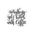 everything gets better with coffee - black and vector image vector image