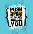 Push yourself because no one else is going to do
