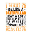 i want to be like a caterpillar good for print vector image vector image