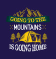 going to the mountains is going home vector image vector image