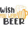 wish you were beer on white background vector image vector image