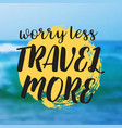 worry less travel more beautiful seaside view vector image