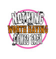 nothing worth having comes easy good for print vector image