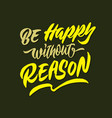be happy without reason hand lettering typography vector image vector image