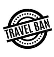 travel ban rubber stamp vector image vector image