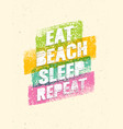 eat beach sleep repeat summertime vacations vector image vector image