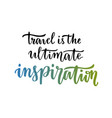 travel is the ultimate inspiration inspirational vector image vector image