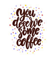 you deserve some coffee lettering phrase vector image