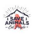funny camping logo - save animals eat people quote vector image vector image