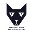 never trust a man who does not like cats cat vector image vector image