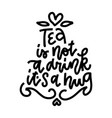 tea is not a drink its a hug postcard linear vector image vector image