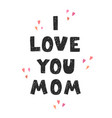 i love you mom - fun hand drawn nursery poster vector image