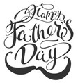 happy fathers day and mustache lettering text for vector image vector image