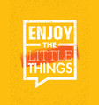 enjoy the little things motivation quote creative vector image vector image
