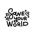 save your world - saying lettering quote good vector image vector image