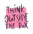 hand written think outside the box quote lettering vector image vector image