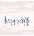 design your life - hand lettering text about life vector image vector image