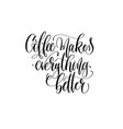 coffee makes everything better - black and white vector image vector image