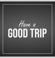 have a good trip inspiration and motivation quote vector image