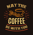may coffee be with you vector image vector image