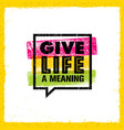 Give life a meaning inspiring creative motivation