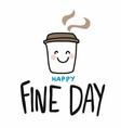 happy fine day smile coffee cup cartoon vector image vector image