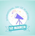 12 march nternational day of planetaria vector image vector image