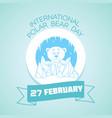 27 february international polar bear day vector image vector image