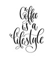 coffee is a lifestyle - black and white hand vector image vector image