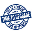 time to upgrade blue round grunge stamp vector image vector image