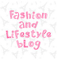 fashion and lifestyle blog modern lettering vector image