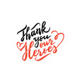 thank you our heroes lettering on white background vector image