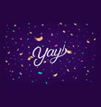 yay hand written lettering text with confetti vector image vector image