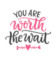 you are worth the wait hand written lettering vector image