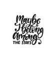 maybe i belong among the stars hand lettering vector image vector image