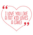 Funny love quote I love you like a fat kid loves a vector image vector image