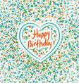 Happy birthday Heart Colored confetti on a white vector image