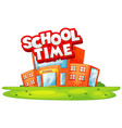 school building in scene with word school time vector image vector image