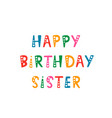 handwritten lettering of happy birthday sister on vector image vector image
