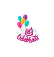 lets celebrate lettering text with color balloons vector image vector image