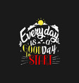 everyday is a good day to start lettering art typo vector image