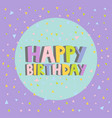happy birthday card design letters confetti vector image vector image