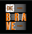 be brave typography t shirt graphic design vector image
