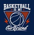 basketball is my girlfriend - sport vector image