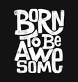born to be awesome hand drawing lettering t-shirt vector image vector image