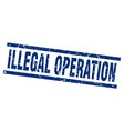 square grunge blue illegal operation stamp vector image vector image