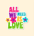 creative text all we need is love and flowers vector image