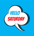 comic speech bubble with phrase hello saturday vector image vector image